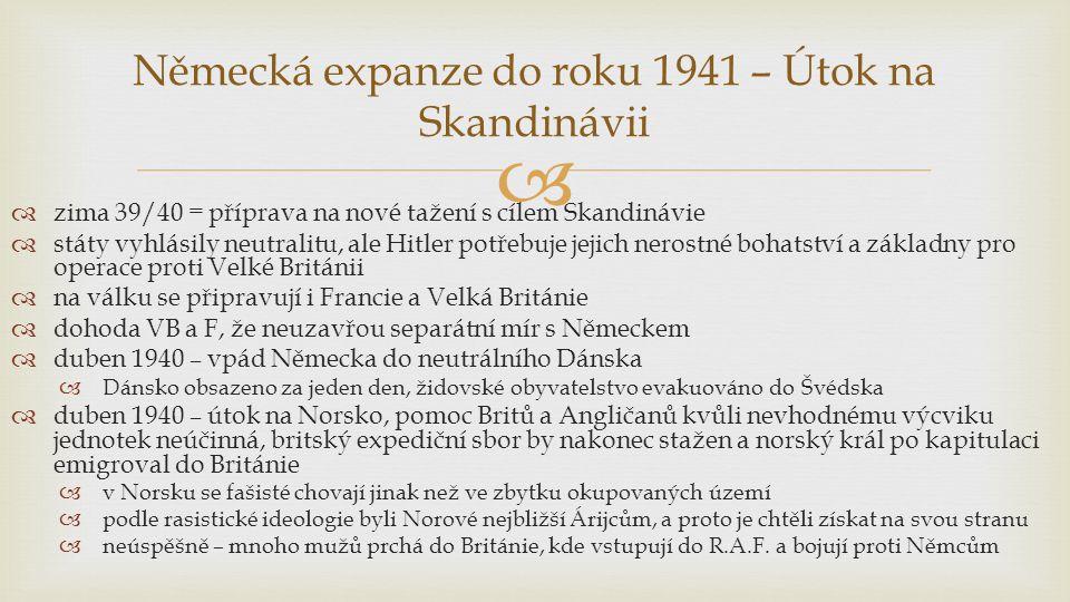   zima 39/40 = příprava na nové tažení s cílem Skandinávie  státy vyhlásily neutralitu, ale Hitler potřebuje jejich nerostné bohatství a základny pro operace proti Velké Británii  na válku se připravují i Francie a Velká Británie  dohoda VB a F, že neuzavřou separátní mír s Německem  duben 1940 – vpád Německa do neutrálního Dánska  Dánsko obsazeno za jeden den, židovské obyvatelstvo evakuováno do Švédska  duben 1940 – útok na Norsko, pomoc Britů a Angličanů kvůli nevhodnému výcviku jednotek neúčinná, britský expediční sbor by nakonec stažen a norský král po kapitulaci emigroval do Británie  v Norsku se fašisté chovají jinak než ve zbytku okupovaných území  podle rasistické ideologie byli Norové nejbližší Árijcům, a proto je chtěli získat na svou stranu  neúspěšně – mnoho mužů prchá do Británie, kde vstupují do R.A.F.