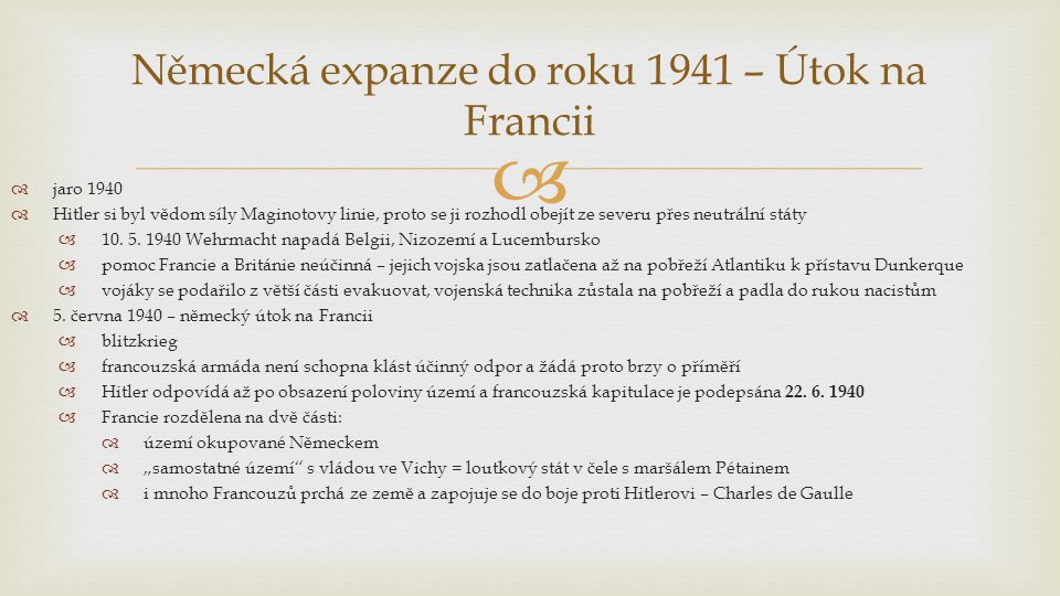   Bulharsko  Jugoslávie sice podepsala spojeneckou smlouvu s Německem, ale většina obyvatel nesouhlasila  dochází ke státnímu převratu a vláda podepisuje spojenectví se SSSR  další záminka pro Hitlera k útoku na Balkán  duben 1940 – vpád Němců do Jugoslávie a Řecka  Němci obsazují Balkán a Krétu (výsadková operace)  Chorvatsko se osamostatňuje a stává se Hitlerovým spojencem  Srbsko je okupováno  Řecko rozděleno mezi Německo, Bulharsko a Itálii  obyvatelstvo se odmítá smířit s okupací a začíná partyzánská válka, pro niž jsou vynikající územní podmínky a zkušenosti z bojů proti turecké nadvládě Německá expanze do roku 1941 – Útok na Balkán