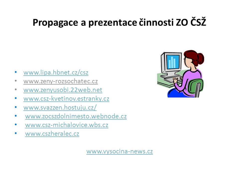 Propagace a prezentace činnosti ZO ČSŽ www.lipa.hbnet.cz/csz www.zeny-rozsochatec.cz www.zenyusobi.22web.net www.csz-kvetinov.estranky.cz www.svazzen.