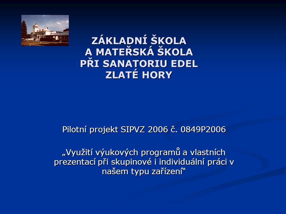 """ZÁKLADNÍ ŠKOLA A MATEŘSKÁ ŠKOLA PŘI SANATORIU EDEL ZLATÉ HORY Pilotní projekt SIPVZ 2006 č. 0849P2006 """"Využití výukových programů a vlastních prezenta"""