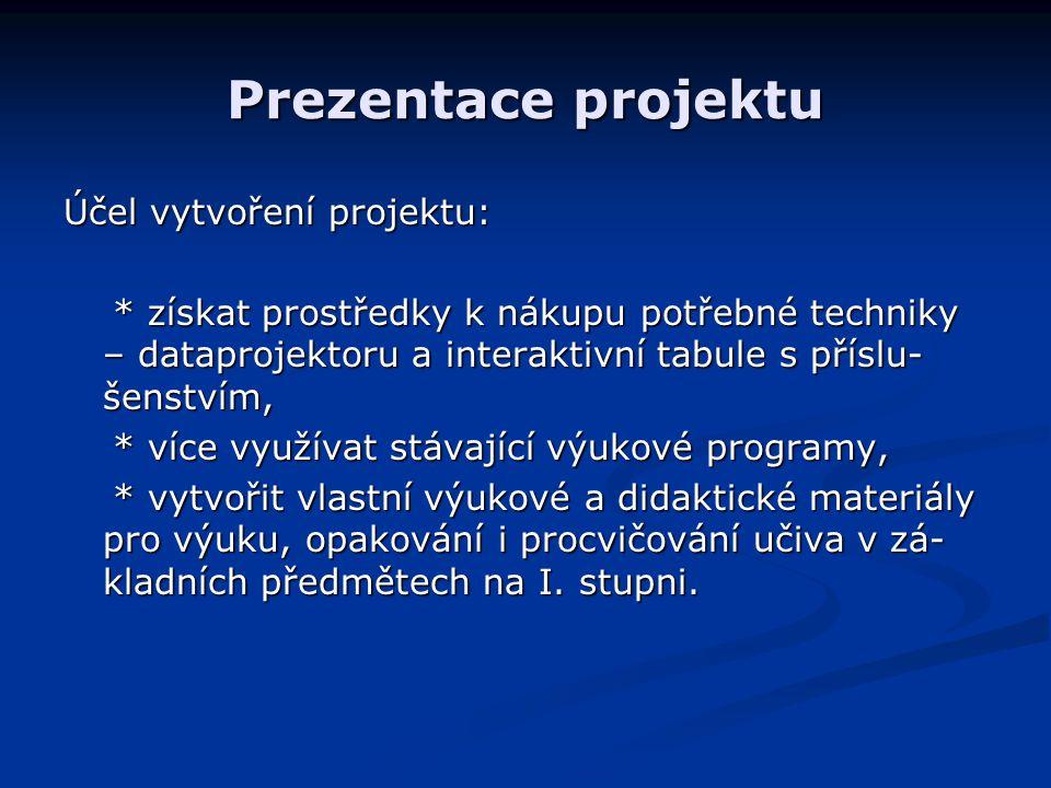 Prezentace projektu Účel vytvoření projektu: * získat prostředky k nákupu potřebné techniky – dataprojektoru a interaktivní tabule s příslu- šenstvím,
