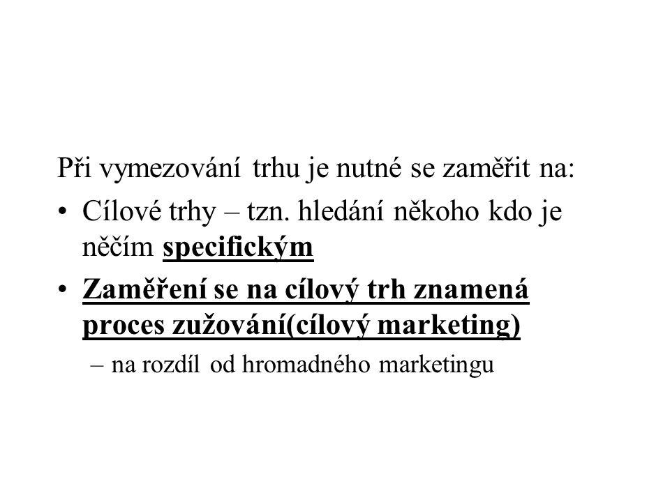 Při vymezování trhu je nutné se zaměřit na: Cílové trhy – tzn. hledání někoho kdo je něčím specifickým Zaměření se na cílový trh znamená proces zužová