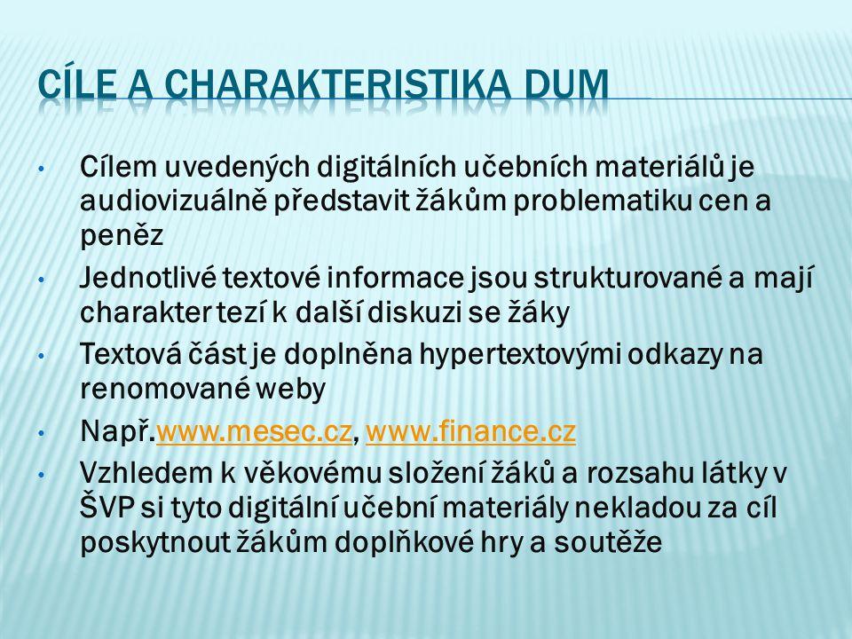 Cílem uvedených digitálních učebních materiálů je audiovizuálně představit žákům problematiku cen a peněz Jednotlivé textové informace jsou strukturované a mají charakter tezí k další diskuzi se žáky Textová část je doplněna hypertextovými odkazy na renomované weby Např.www.mesec.cz, www.finance.czwww.mesec.czwww.finance.cz Vzhledem k věkovému složení žáků a rozsahu látky v ŠVP si tyto digitální učební materiály nekladou za cíl poskytnout žákům doplňkové hry a soutěže
