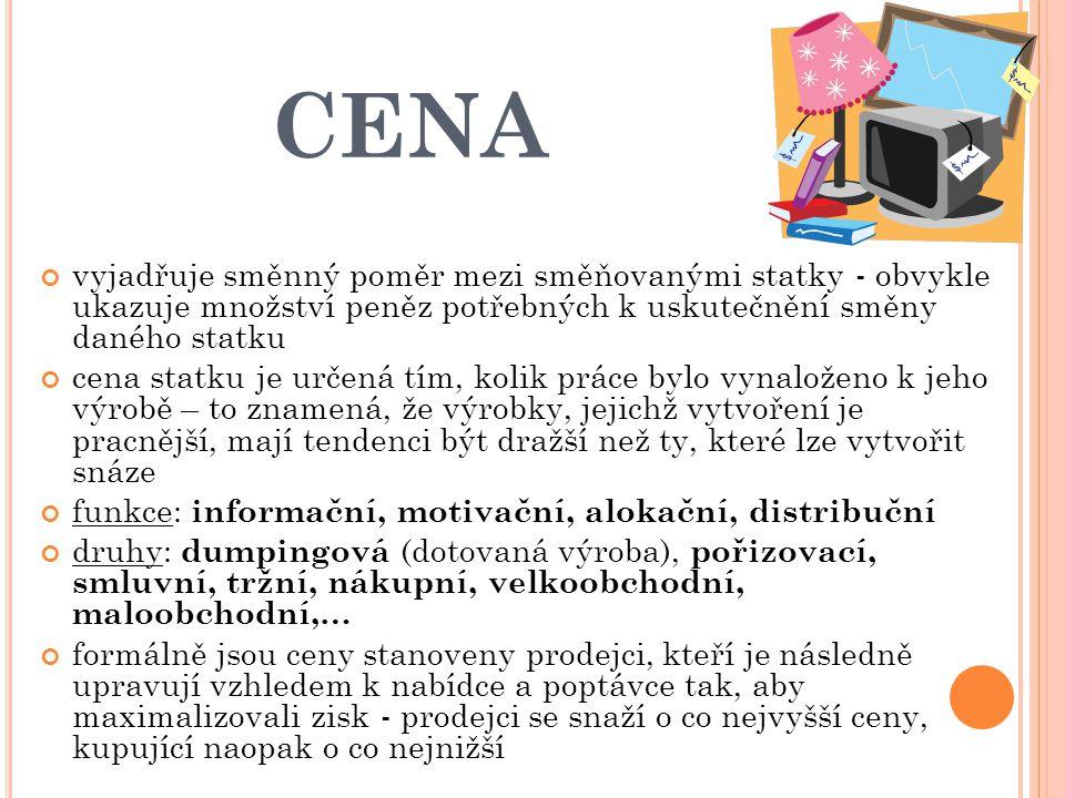 CENA vyjadřuje směnný poměr mezi směňovanými statky - obvykle ukazuje množství peněz potřebných k uskutečnění směny daného statku cena statku je určen