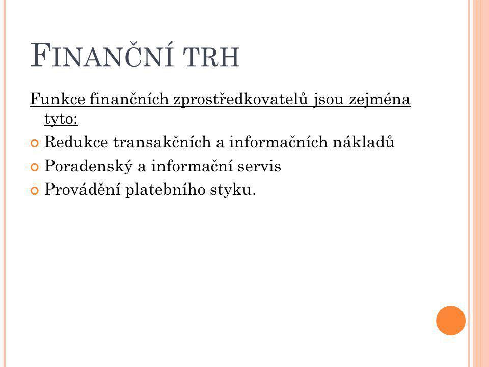 F INANČNÍ TRH Funkce finančních zprostředkovatelů jsou zejména tyto: Redukce transakčních a informačních nákladů Poradenský a informační servis Provád