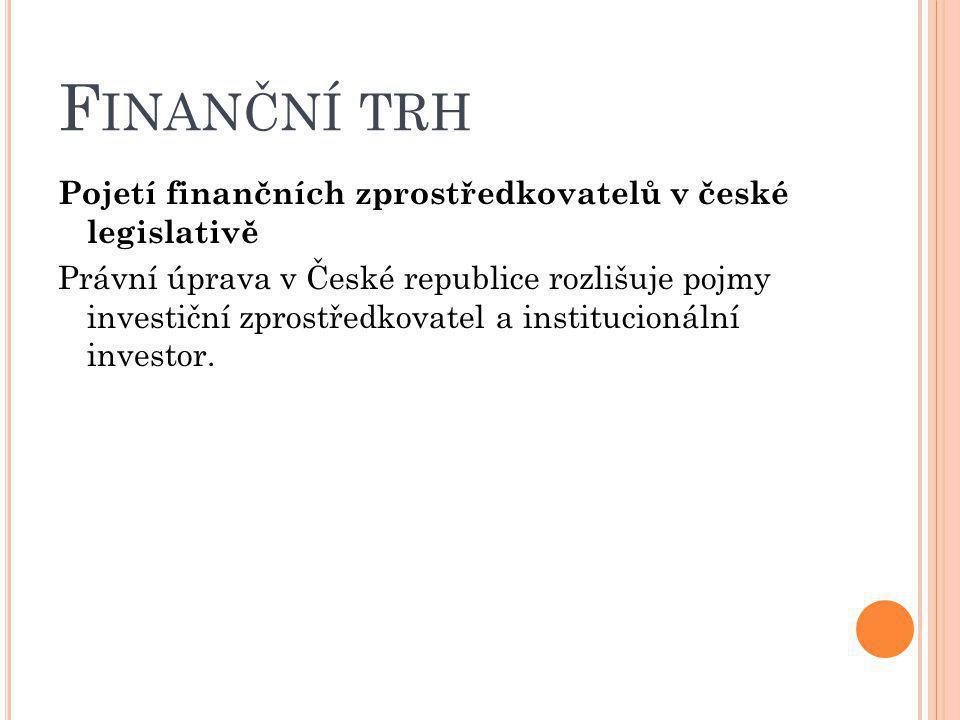 F INANČNÍ TRH Pojetí finančních zprostředkovatelů v české legislativě Právní úprava v České republice rozlišuje pojmy investiční zprostředkovatel a in