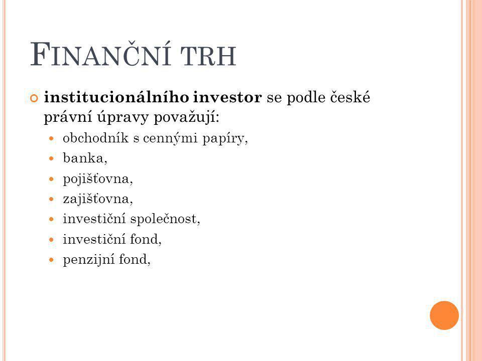 F INANČNÍ TRH institucionálního investor se podle české právní úpravy považují: obchodník s cennými papíry, banka, pojišťovna, zajišťovna, investiční