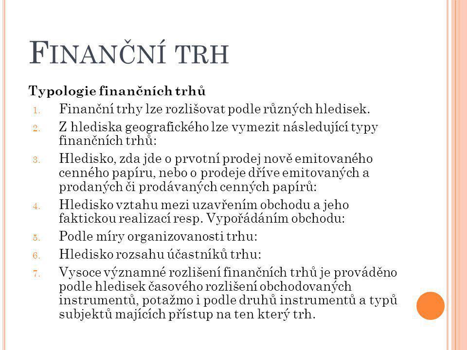 F INANČNÍ TRH Typologie finančních trhů 1. Finanční trhy lze rozlišovat podle různých hledisek. 2. Z hlediska geografického lze vymezit následující ty