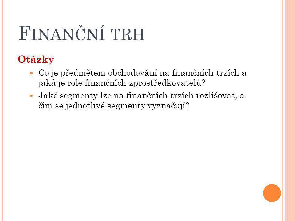 F INANČNÍ TRH Otázky Co je předmětem obchodování na finančních trzích a jaká je role finančních zprostředkovatelů? Jaké segmenty lze na finančních trz