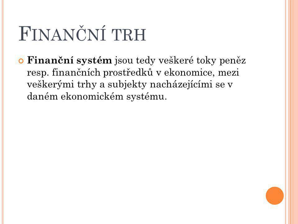 F INANČNÍ TRH Finanční systém jsou tedy veškeré toky peněz resp. finančních prostředků v ekonomice, mezi veškerými trhy a subjekty nacházejícími se v