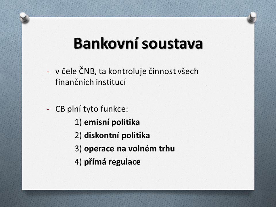 Bankovní soustava - v čele ČNB, ta kontroluje činnost všech finančních institucí - CB plní tyto funkce: 1) emisní politika 2) diskontní politika 3) op