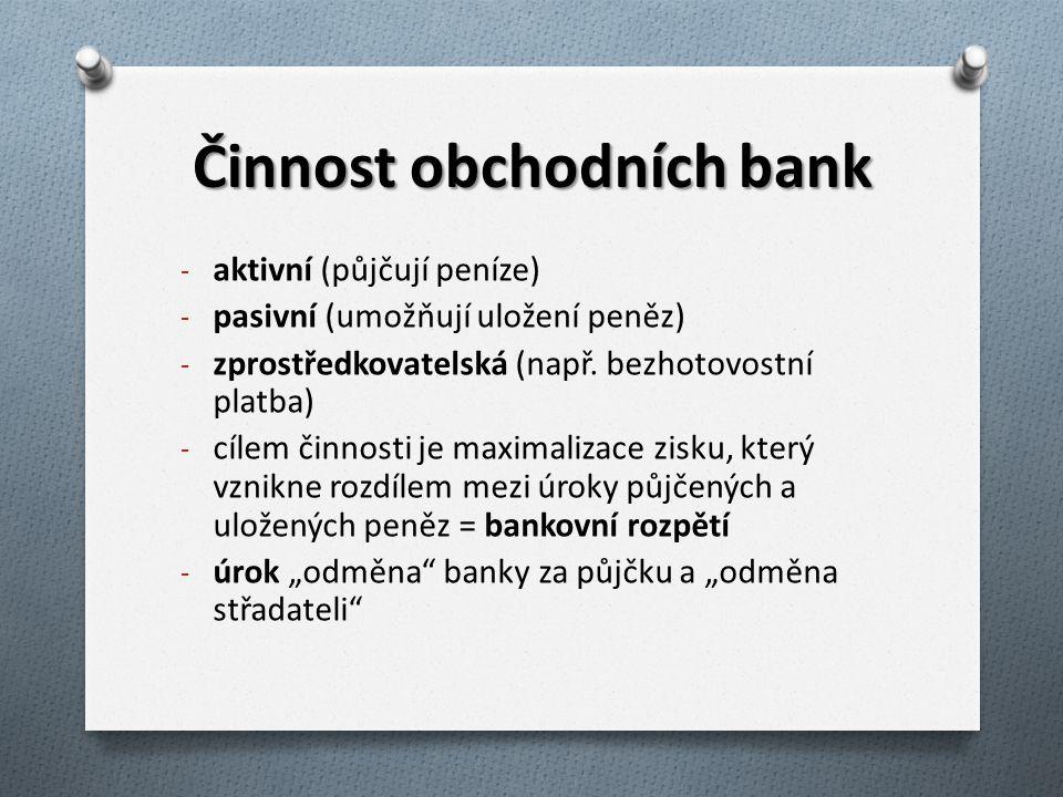 Činnost obchodních bank - aktivní (půjčují peníze) - pasivní (umožňují uložení peněz) - zprostředkovatelská (např. bezhotovostní platba) - cílem činno