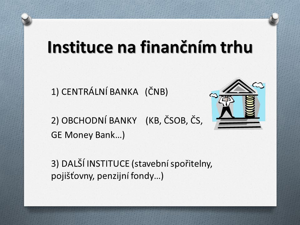 Instituce na finančním trhu 1) CENTRÁLNÍ BANKA (ČNB) 2) OBCHODNÍ BANKY (KB, ČSOB, ČS, GE Money Bank…) 3) DALŠÍ INSTITUCE (stavební spořitelny, pojišťo