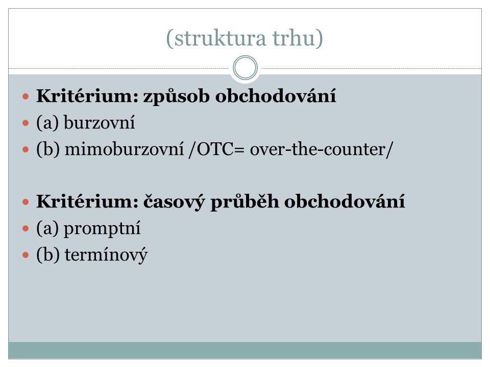 (struktura trhu) Kritérium: způsob obchodování (a) burzovní (b) mimoburzovní /OTC= over-the-counter/ Kritérium: časový průběh obchodování (a) promptní (b) termínový