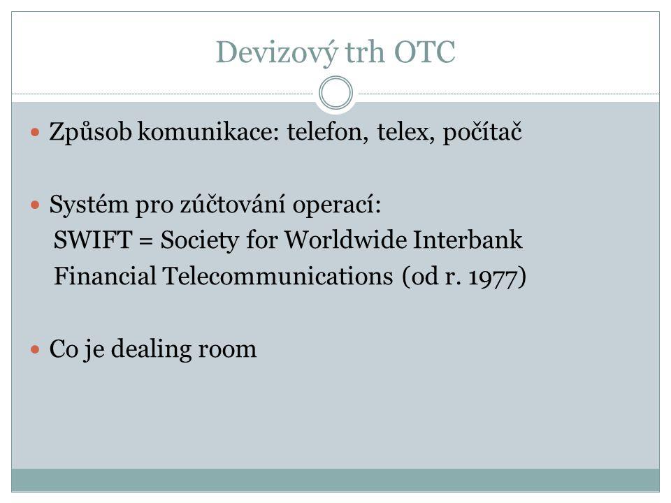 Devizový trh OTC Způsob komunikace: telefon, telex, počítač Systém pro zúčtování operací: SWIFT = Society for Worldwide Interbank Financial Telecommunications (od r.