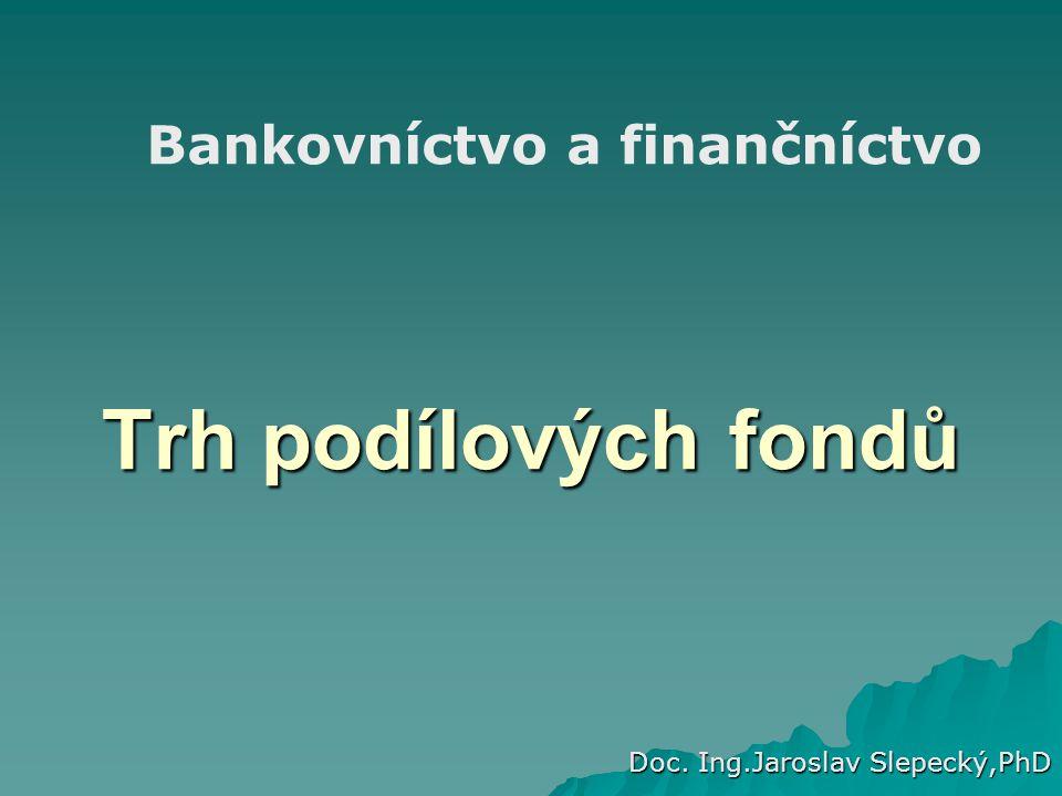 Trh podílových fondů Doc. Ing.Jaroslav Slepecký,PhD Bankovníctvo a finančníctvo