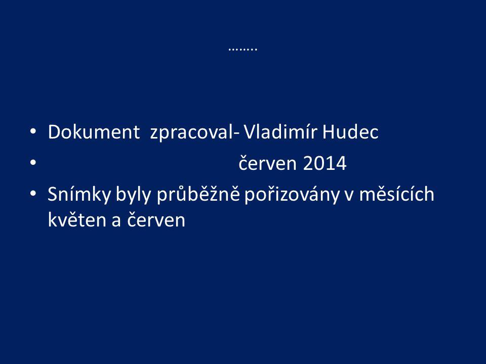 …….. Dokument zpracoval- Vladimír Hudec červen 2014 Snímky byly průběžně pořizovány v měsících květen a červen