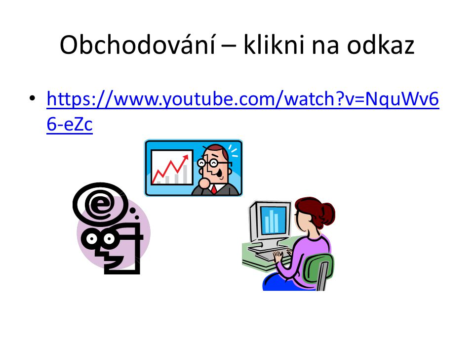 Obchodování – klikni na odkaz https://www.youtube.com/watch v=NquWv6 6-eZc https://www.youtube.com/watch v=NquWv6 6-eZc