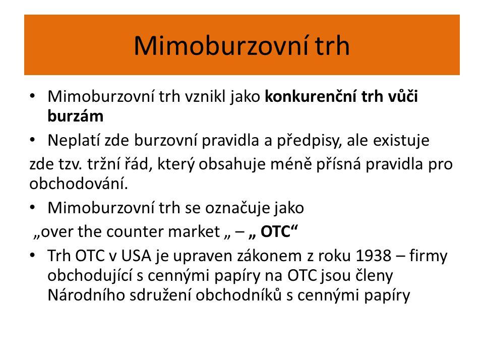 Mimoburzovní trh Mimoburzovní trh vznikl jako konkurenční trh vůči burzám Neplatí zde burzovní pravidla a předpisy, ale existuje zde tzv. tržní řád, k