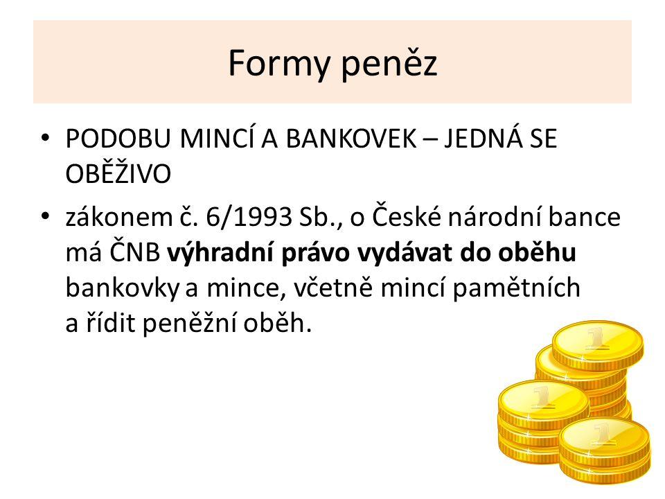Formy peněz PODOBU MINCÍ A BANKOVEK – JEDNÁ SE OBĚŽIVO zákonem č.