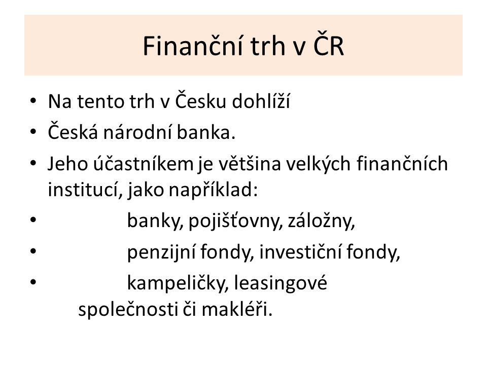 Finanční trh v ČR Na tento trh v Česku dohlíží Česká národní banka.
