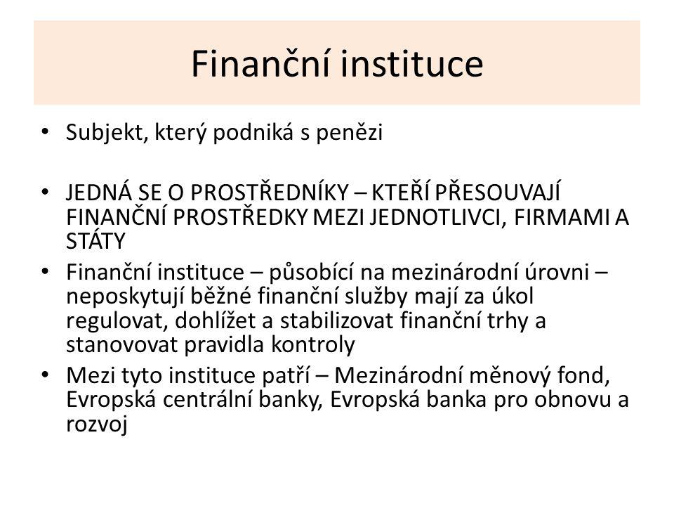 Finanční instituce Subjekt, který podniká s penězi JEDNÁ SE O PROSTŘEDNÍKY – KTEŘÍ PŘESOUVAJÍ FINANČNÍ PROSTŘEDKY MEZI JEDNOTLIVCI, FIRMAMI A STÁTY Finanční instituce – působící na mezinárodní úrovni – neposkytují běžné finanční služby mají za úkol regulovat, dohlížet a stabilizovat finanční trhy a stanovovat pravidla kontroly Mezi tyto instituce patří – Mezinárodní měnový fond, Evropská centrální banky, Evropská banka pro obnovu a rozvoj