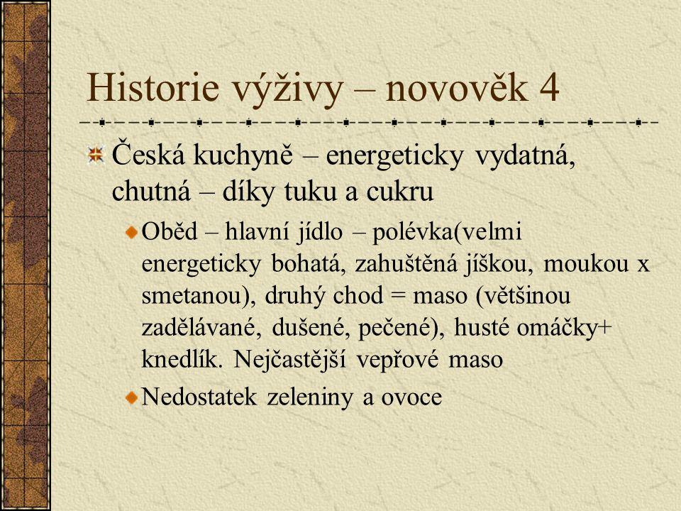 Historie výživy – novověk 4 Česká kuchyně – energeticky vydatná, chutná – díky tuku a cukru Oběd – hlavní jídlo – polévka(velmi energeticky bohatá, za