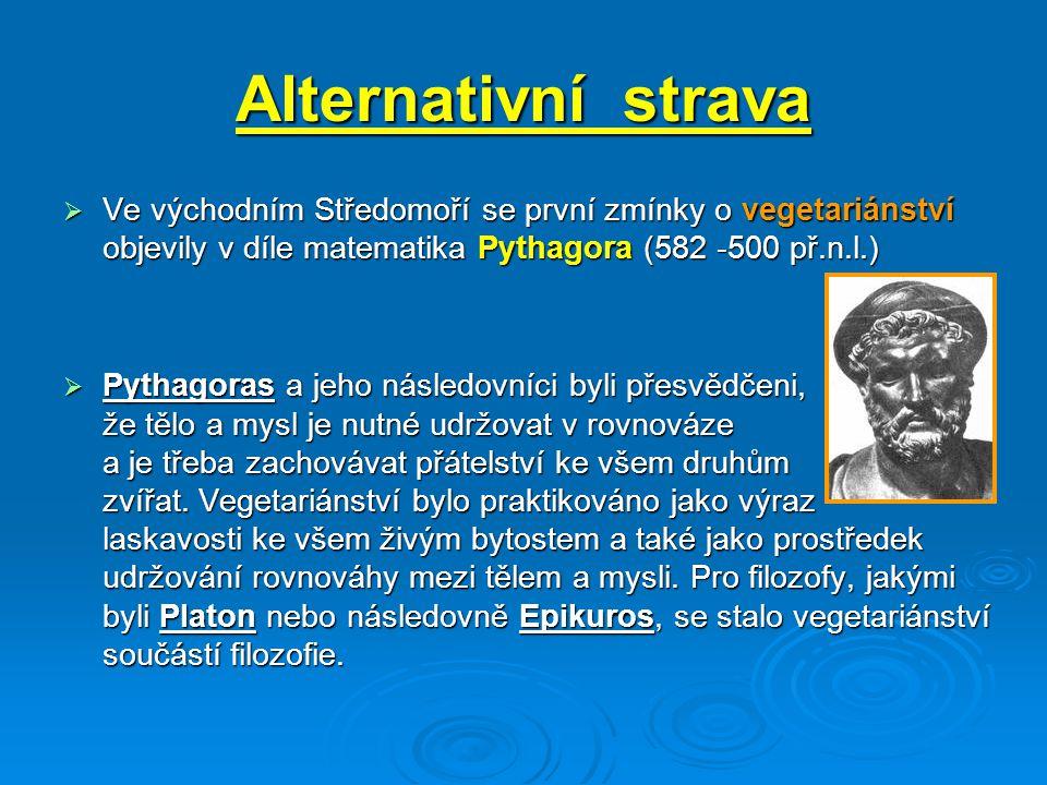 Alternativní strava  Ve východním Středomoří se první zmínky o vegetariánství objevily v díle matematika Pythagora (582 -500 př.n.l.)  Pythagoras a jeho následovníci byli přesvědčeni, že tělo a mysl je nutné udržovat v rovnováze a je třeba zachovávat přátelství ke všem druhům zvířat.