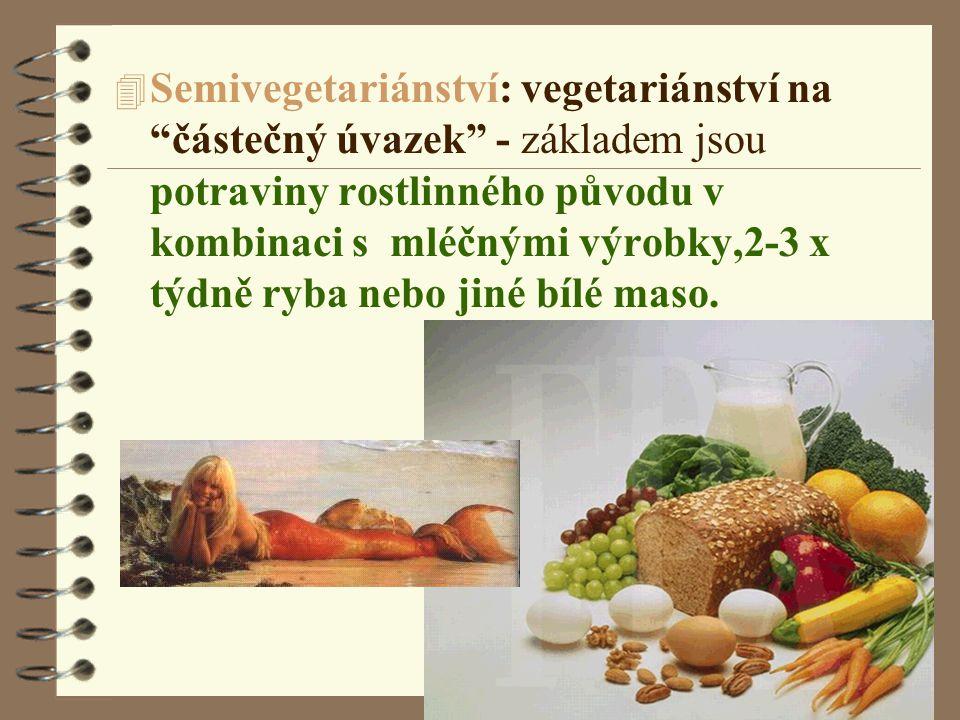 4 Semivegetariánství: vegetariánství na částečný úvazek - základem jsou potraviny rostlinného původu v kombinaci s mléčnými výrobky,2-3 x týdně ryba nebo jiné bílé maso.