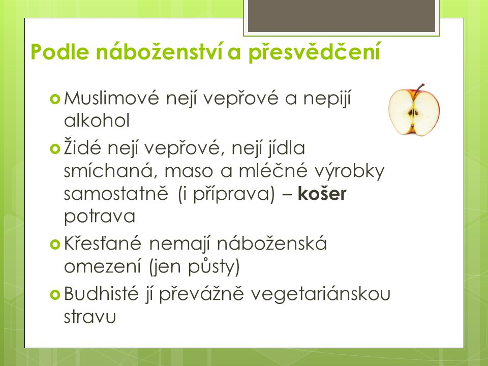 Podle náboženství a přesvědčení  Muslimové nejí vepřové a nepijí alkohol  Židé nejí vepřové, nejí jídla smíchaná, maso a mléčné výrobky samostatně (i příprava) – košer potrava  Křesťané nemají náboženská omezení (jen půsty)  Budhisté jí převážně vegetariánskou stravu