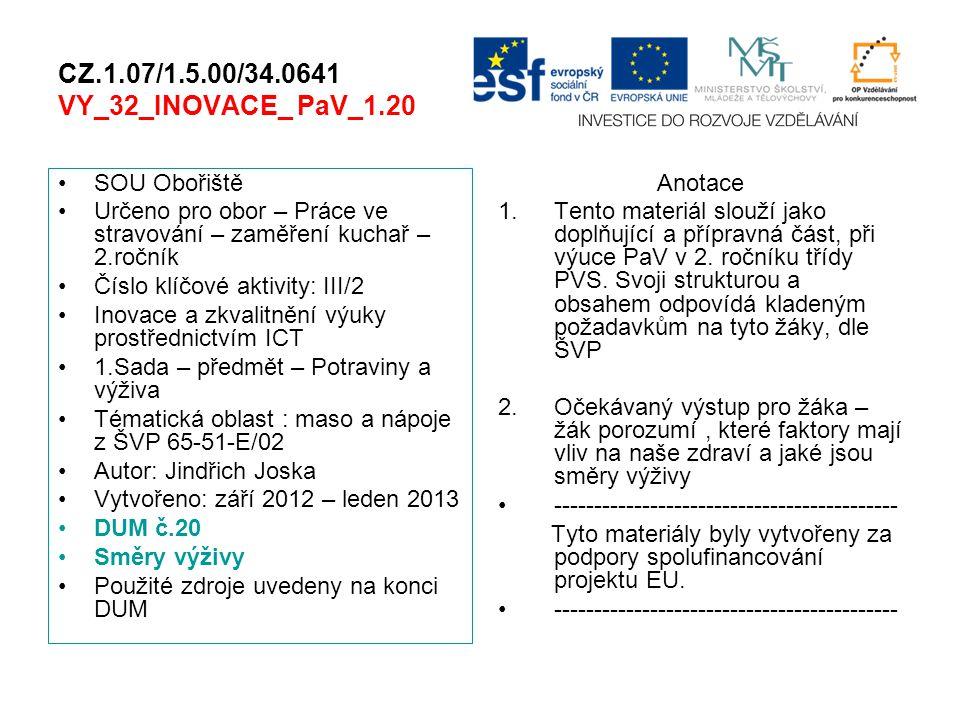CZ.1.07/1.5.00/34.0641 VY_32_INOVACE_ PaV_1.20 SOU Obořiště Určeno pro obor – Práce ve stravování – zaměření kuchař – 2.ročník Číslo klíčové aktivity: III/2 Inovace a zkvalitnění výuky prostřednictvím ICT 1.Sada – předmět – Potraviny a výživa Tématická oblast : maso a nápoje z ŠVP 65-51-E/02 Autor: Jindřich Joska Vytvořeno: září 2012 – leden 2013 DUM č.20 Směry výživy Použité zdroje uvedeny na konci DUM Anotace 1.Tento materiál slouží jako doplňující a přípravná část, při výuce PaV v 2.