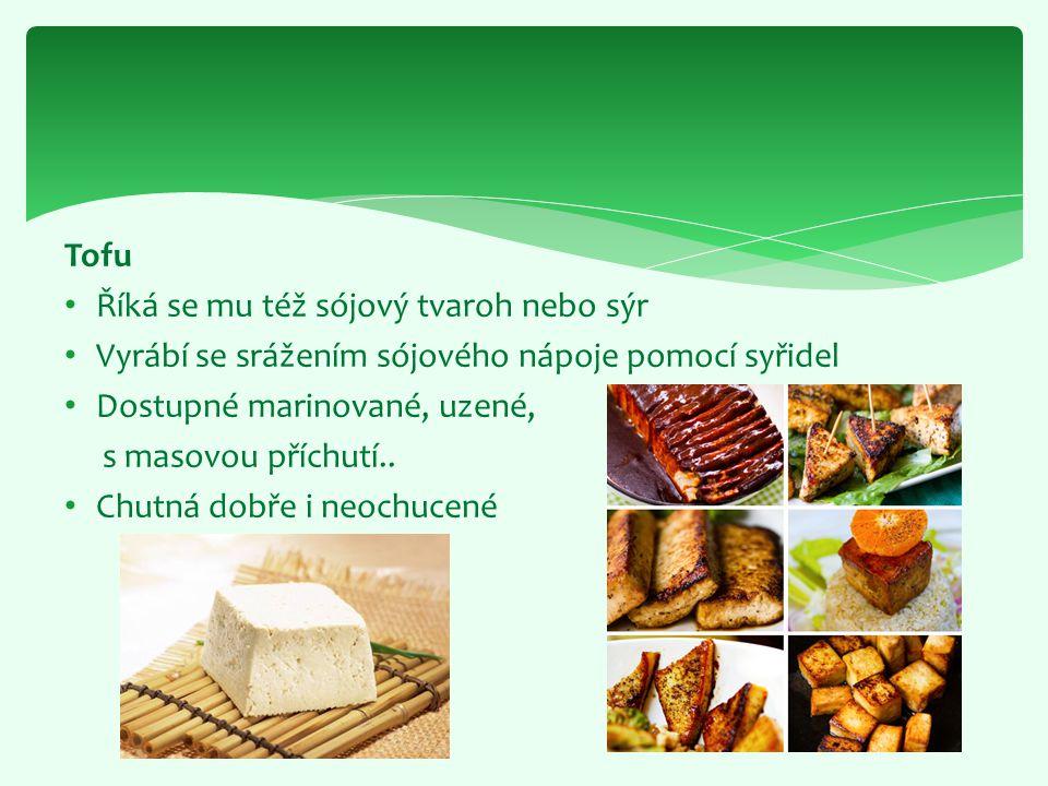 Tofu Říká se mu též sójový tvaroh nebo sýr Vyrábí se srážením sójového nápoje pomocí syřidel Dostupné marinované, uzené, s masovou příchutí.. Chutná d