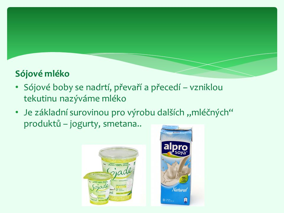 """Sójové mléko Sójové boby se nadrtí, převaří a přecedí – vzniklou tekutinu nazýváme mléko Je základní surovinou pro výrobu dalších """"mléčných"""" produktů"""