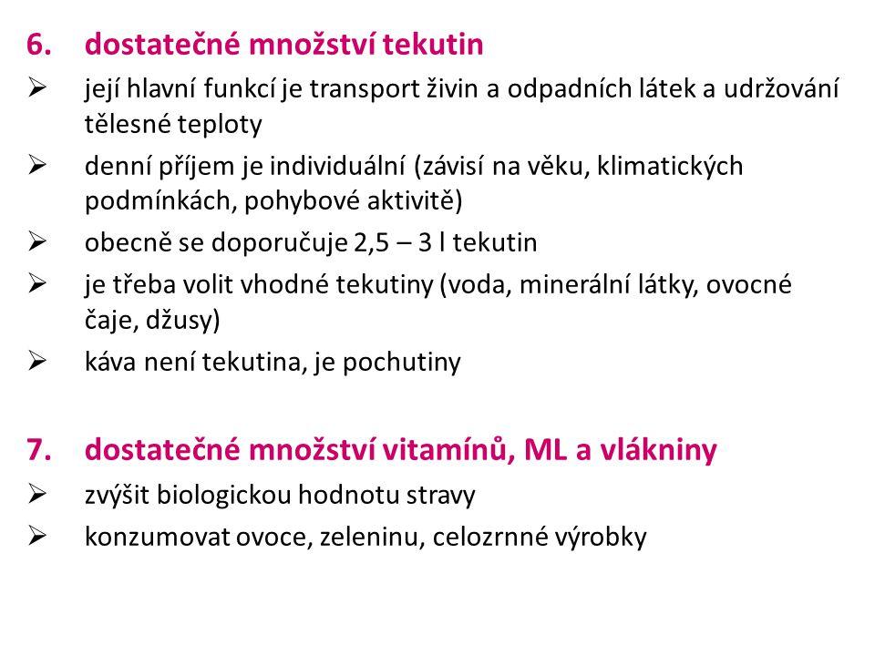 6.dostatečné množství tekutin  její hlavní funkcí je transport živin a odpadních látek a udržování tělesné teploty  denní příjem je individuální (závisí na věku, klimatických podmínkách, pohybové aktivitě)  obecně se doporučuje 2,5 – 3 l tekutin  je třeba volit vhodné tekutiny (voda, minerální látky, ovocné čaje, džusy)  káva není tekutina, je pochutiny 7.dostatečné množství vitamínů, ML a vlákniny  zvýšit biologickou hodnotu stravy  konzumovat ovoce, zeleninu, celozrnné výrobky