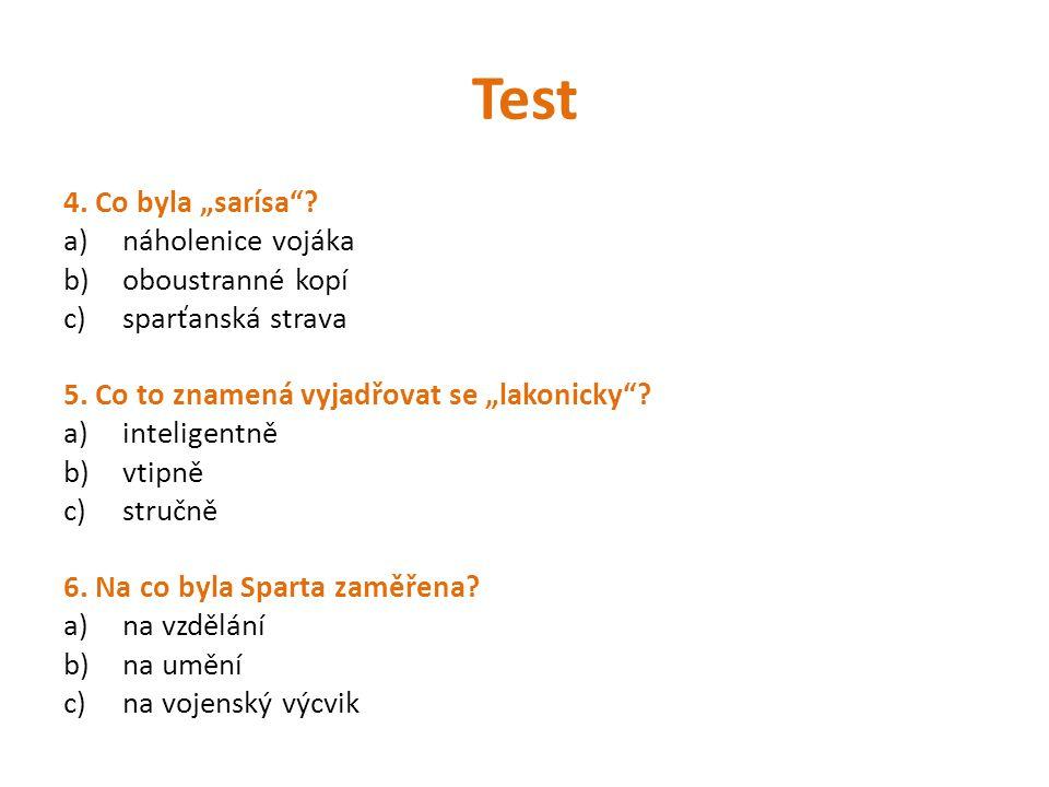 """Test 4. Co byla """"sarísa""""? a)náholenice vojáka b)oboustranné kopí c)sparťanská strava 5. Co to znamená vyjadřovat se """"lakonicky""""? a)inteligentně b)vtip"""