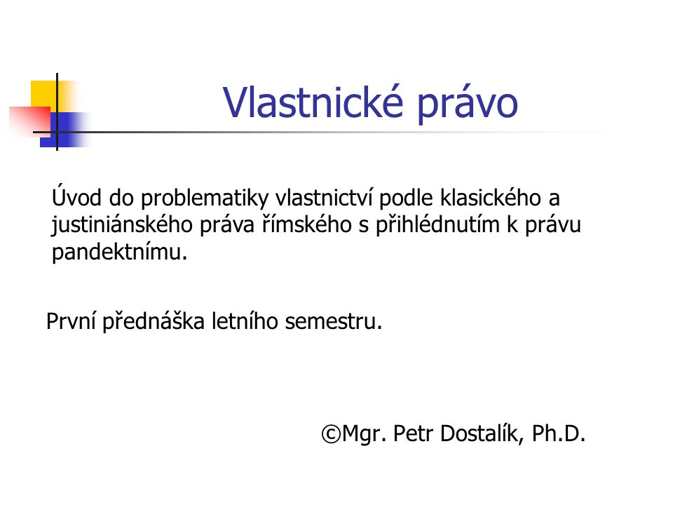 Vlastnické právo ©Mgr. Petr Dostalík, Ph.D. Úvod do problematiky vlastnictví podle klasického a justiniánského práva římského s přihlédnutím k právu p