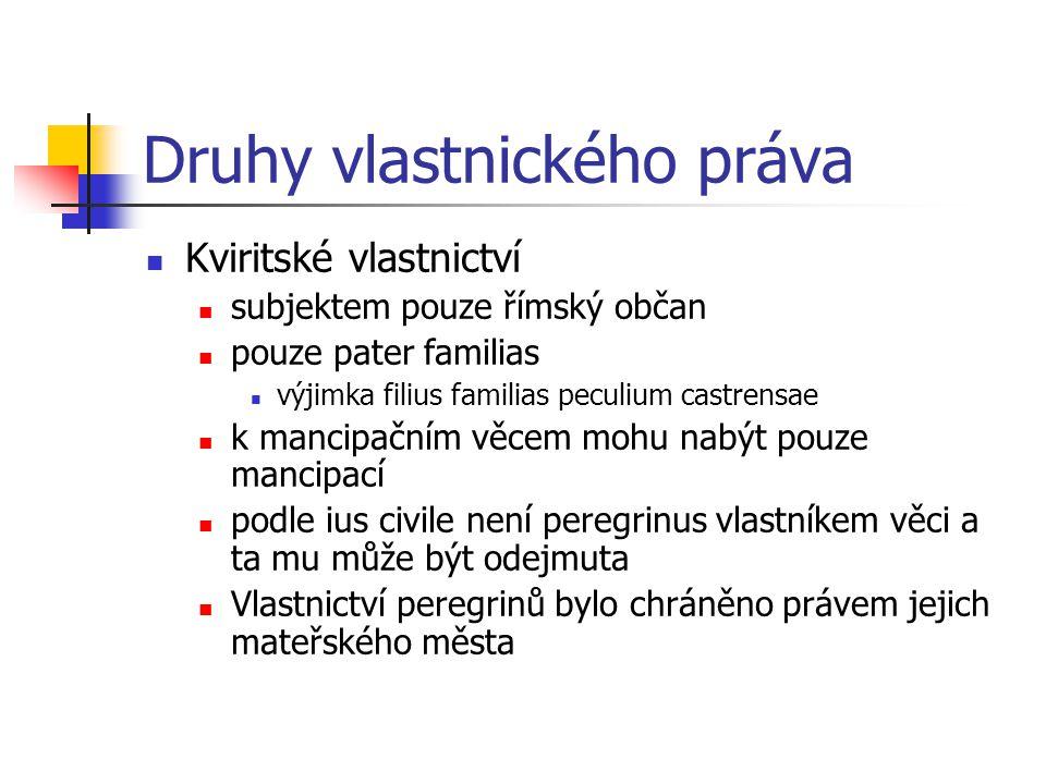 Druhy vlastnického práva Kviritské vlastnictví subjektem pouze římský občan pouze pater familias výjimka filius familias peculium castrensae k mancipa
