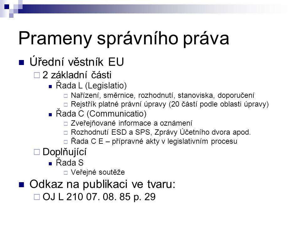 Prameny správního práva Úřední věstník EU  2 základní části Řada L (Legislatio)  Nařízení, směrnice, rozhodnutí, stanoviska, doporučení  Rejstřík platné právní úpravy (20 částí podle oblasti úpravy) Řada C (Communicatio)  Zveřejňované informace a oznámení  Rozhodnutí ESD a SPS, Zprávy Účetního dvora apod.