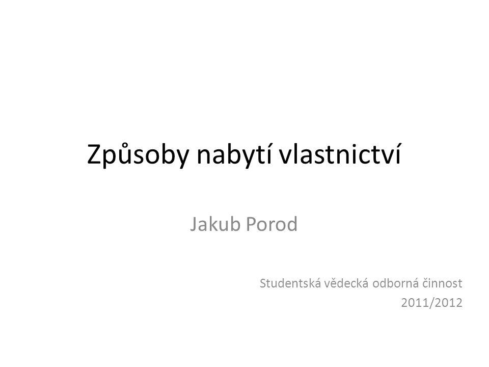 Způsoby nabytí vlastnictví Jakub Porod Studentská vědecká odborná činnost 2011/2012