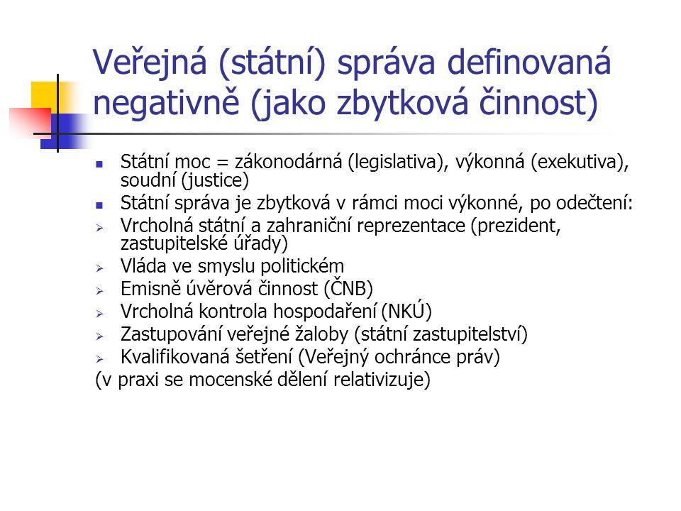 Veřejná (státní) správa definovaná negativně (jako zbytková činnost) Státní moc = zákonodárná (legislativa), výkonná (exekutiva), soudní (justice) Státní správa je zbytková v rámci moci výkonné, po odečtení:  Vrcholná státní a zahraniční reprezentace (prezident, zastupitelské úřady)  Vláda ve smyslu politickém  Emisně úvěrová činnost (ČNB)  Vrcholná kontrola hospodaření (NKÚ)  Zastupování veřejné žaloby (státní zastupitelství)  Kvalifikovaná šetření (Veřejný ochránce práv) (v praxi se mocenské dělení relativizuje)