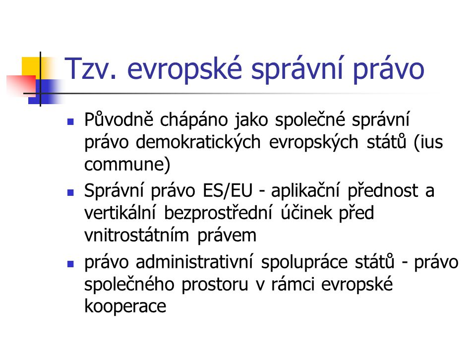 Tzv. evropské správní právo Původně chápáno jako společné správní právo demokratických evropských států (ius commune) Správní právo ES/EU - aplikační