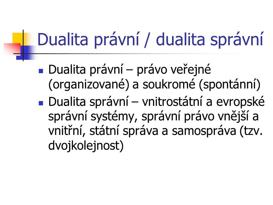 Dualita právní / dualita správní Dualita právní – právo veřejné (organizované) a soukromé (spontánní) Dualita správní – vnitrostátní a evropské správní systémy, správní právo vnější a vnitřní, státní správa a samospráva (tzv.