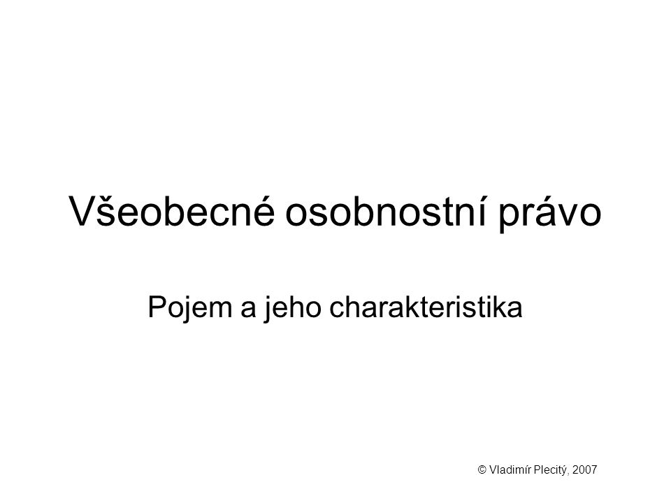 Všeobecné osobnostní právo Pojem a jeho charakteristika © Vladimír Plecitý, 2007