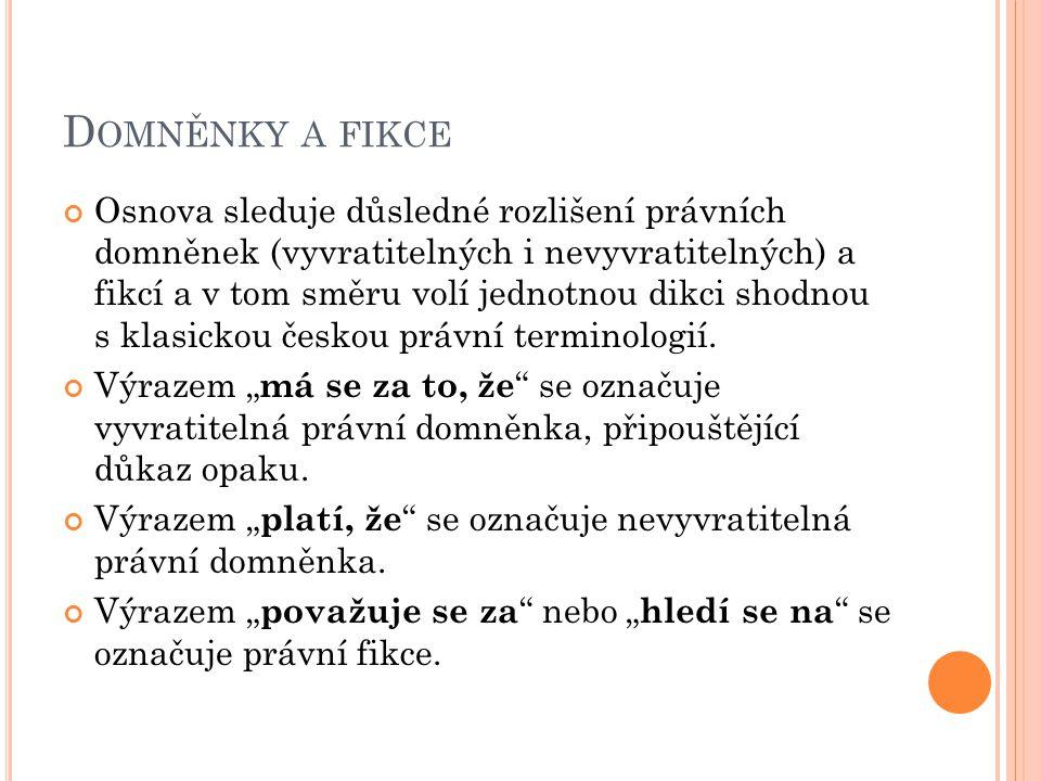 D OMNĚNKY A FIKCE Osnova sleduje důsledné rozlišení právních domněnek (vyvratitelných i nevyvratitelných) a fikcí a v tom směru volí jednotnou dikci shodnou s klasickou českou právní terminologií.