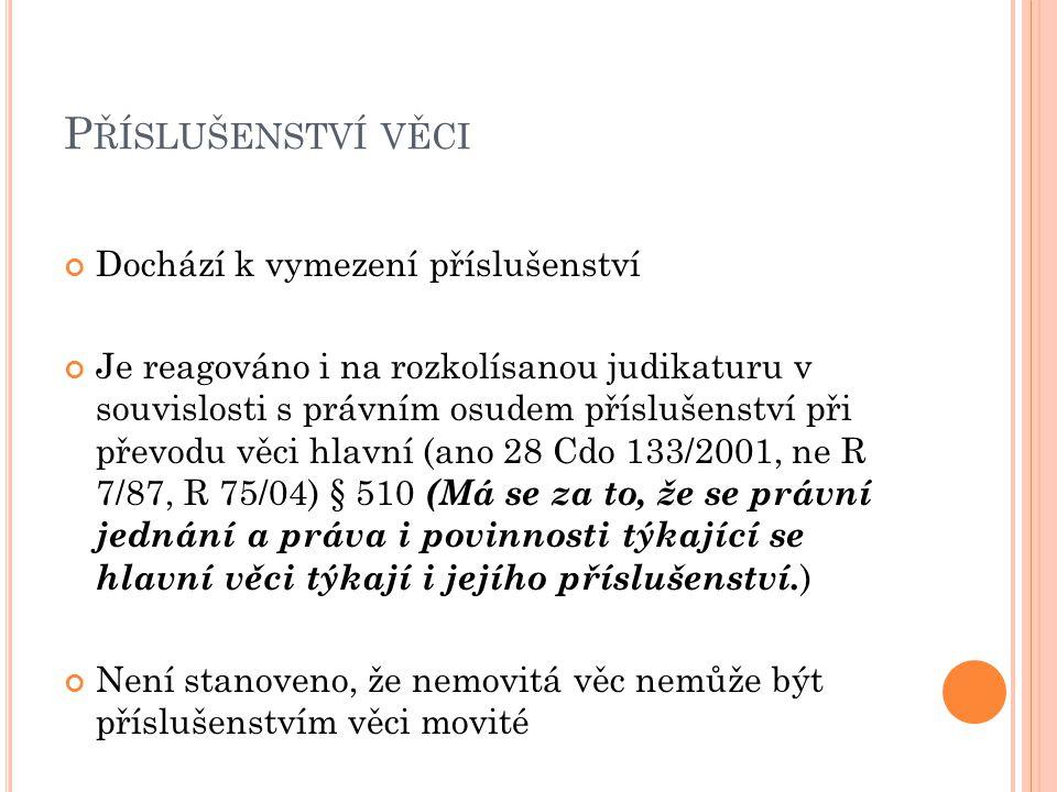P ŘÍSLUŠENSTVÍ VĚCI Dochází k vymezení příslušenství Je reagováno i na rozkolísanou judikaturu v souvislosti s právním osudem příslušenství při převodu věci hlavní (ano 28 Cdo 133/2001, ne R 7/87, R 75/04) § 510 (Má se za to, že se právní jednání a práva i povinnosti týkající se hlavní věci týkají i jejího příslušenství.