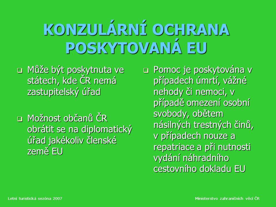 KONZULÁRNÍ OCHRANA POSKYTOVANÁ EU  Může být poskytnuta ve státech, kde ČR nemá zastupitelský úřad  Možnost občanů ČR obrátit se na diplomatický úřad jakékoliv členské země EU  Pomoc je poskytována v případech úmrtí, vážné nehody či nemoci, v případě omezení osobní svobody, obětem násilných trestných činů, v případech nouze a repatriace a při nutnosti vydání náhradního cestovního dokladu EU Letní turistická sezóna 2007Ministerstvo zahraničních věcí ČR