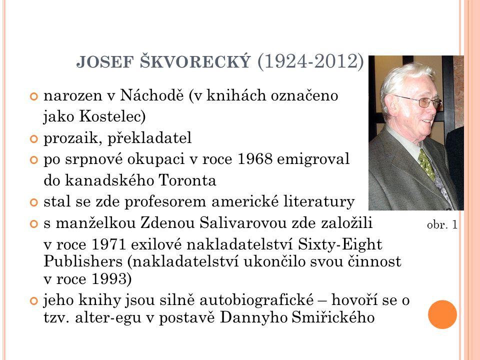JOSEF ŠKVORECKÝ (1924-2012) narozen v Náchodě (v knihách označeno jako Kostelec) prozaik, překladatel po srpnové okupaci v roce 1968 emigroval do kanadského Toronta stal se zde profesorem americké literatury s manželkou Zdenou Salivarovou zde založili v roce 1971 exilové nakladatelství Sixty-Eight Publishers (nakladatelství ukončilo svou činnost v roce 1993) jeho knihy jsou silně autobiografické – hovoří se o tzv.