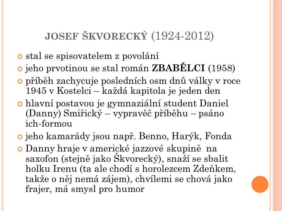 JOSEF ŠKVORECKÝ (1924-2012) stal se spisovatelem z povolání jeho prvotinou se stal román ZBABĚLCI (1958) příběh zachycuje posledních osm dnů války v roce 1945 v Kostelci – každá kapitola je jeden den hlavní postavou je gymnaziální student Daniel (Danny) Smiřický – vypravěč příběhu – psáno ich-formou jeho kamarády jsou např.