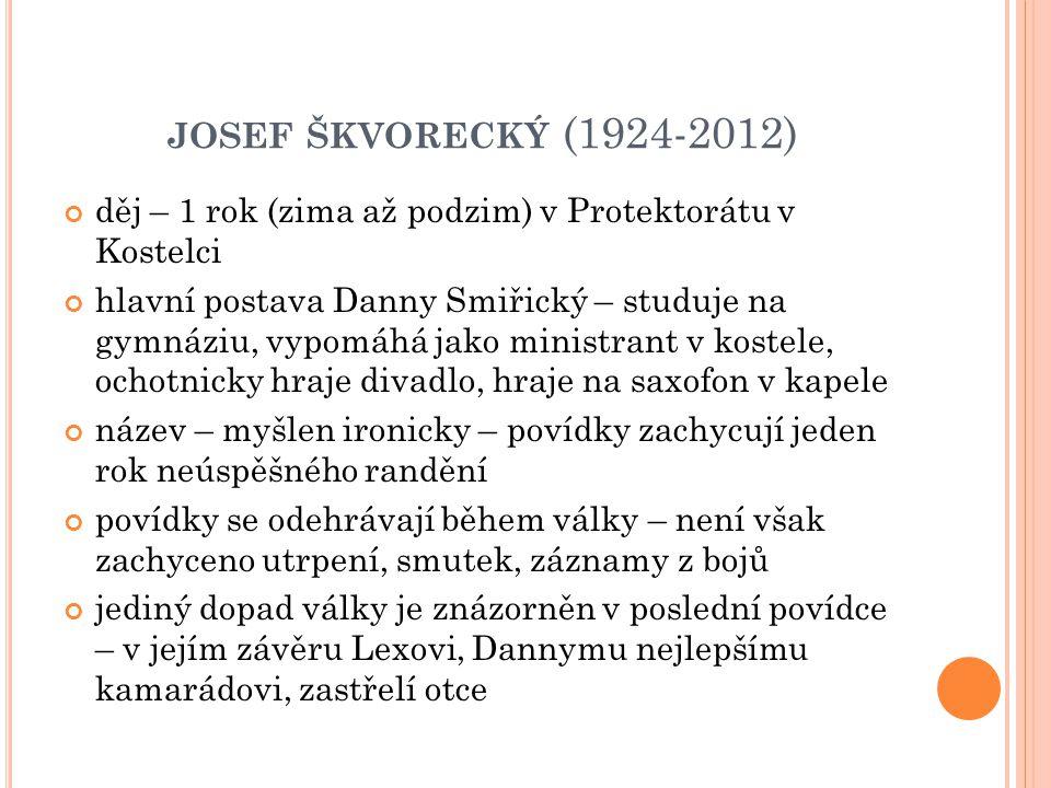 JOSEF ŠKVORECKÝ (1924-2012) děj – 1 rok (zima až podzim) v Protektorátu v Kostelci hlavní postava Danny Smiřický – studuje na gymnáziu, vypomáhá jako