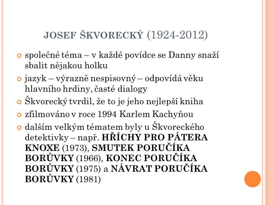JOSEF ŠKVORECKÝ (1924-2012) společné téma – v každé povídce se Danny snaží sbalit nějakou holku jazyk – výrazně nespisovný – odpovídá věku hlavního hr